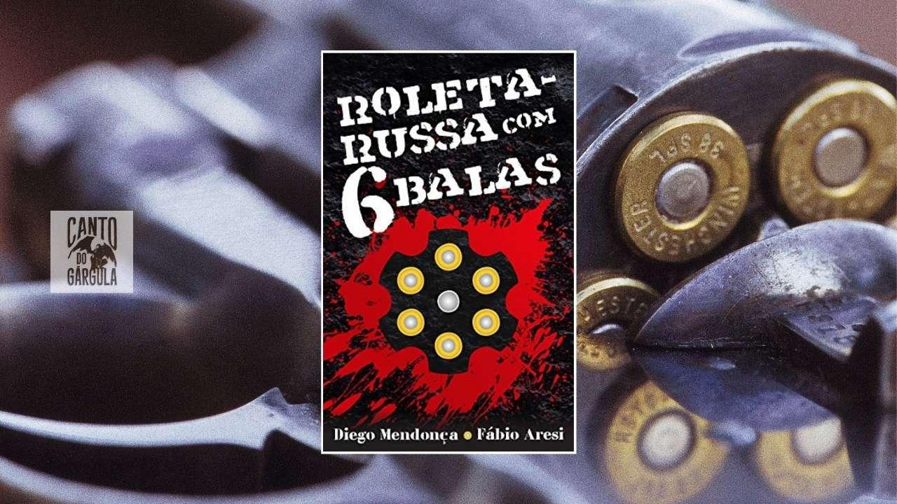 Roleta Russa com 6 balas - Diego Mendonça e Fábio Aresi