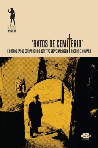 Ratos de Cemiterio e outros contos entranhos do detetive Steve Harrison - Robert E Howard - AVEC Editora
