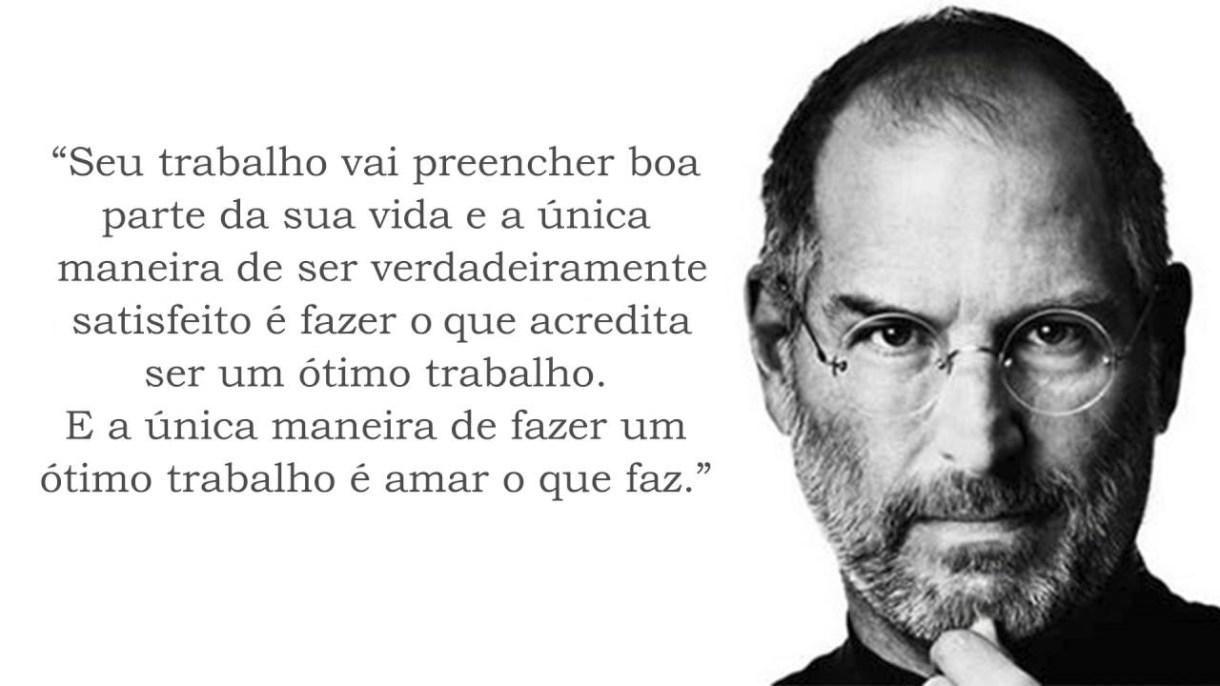 """Frase do Steve Jobs: """"Seu trabalho vai preencher boa parte da sua vida e a única maneira de ser verdadeiramente satisfeito é fazer o que acredita ser um ótimo trabalho. E a única maneira de fazer um ótimo trabalho é amar o que faz."""""""