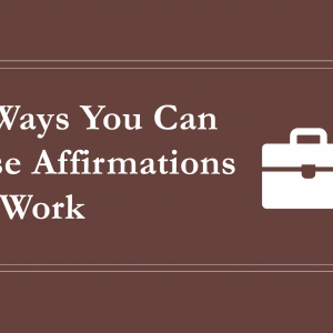 3 Ways You Can Use Affirmations at Work