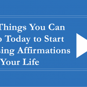 5 Things You Can Do Today to Start Using Affirmations in Your Life