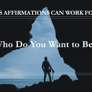 10 Ways Affirmations Can Work for You - Who Do You Want to Be