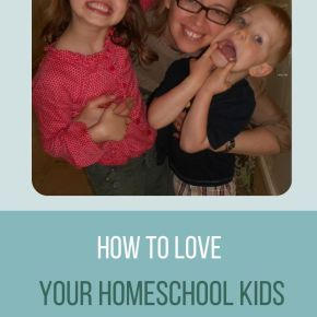 How to Love your Homechool Kids
