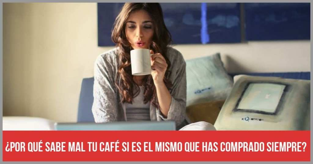¿Por qué sabe mal tu café si es el mismo que has comprado siempre?