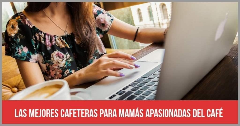 Un buen regalo para el Día de la Madre 2019: 5 cafeteras para mamás apasionadas del café