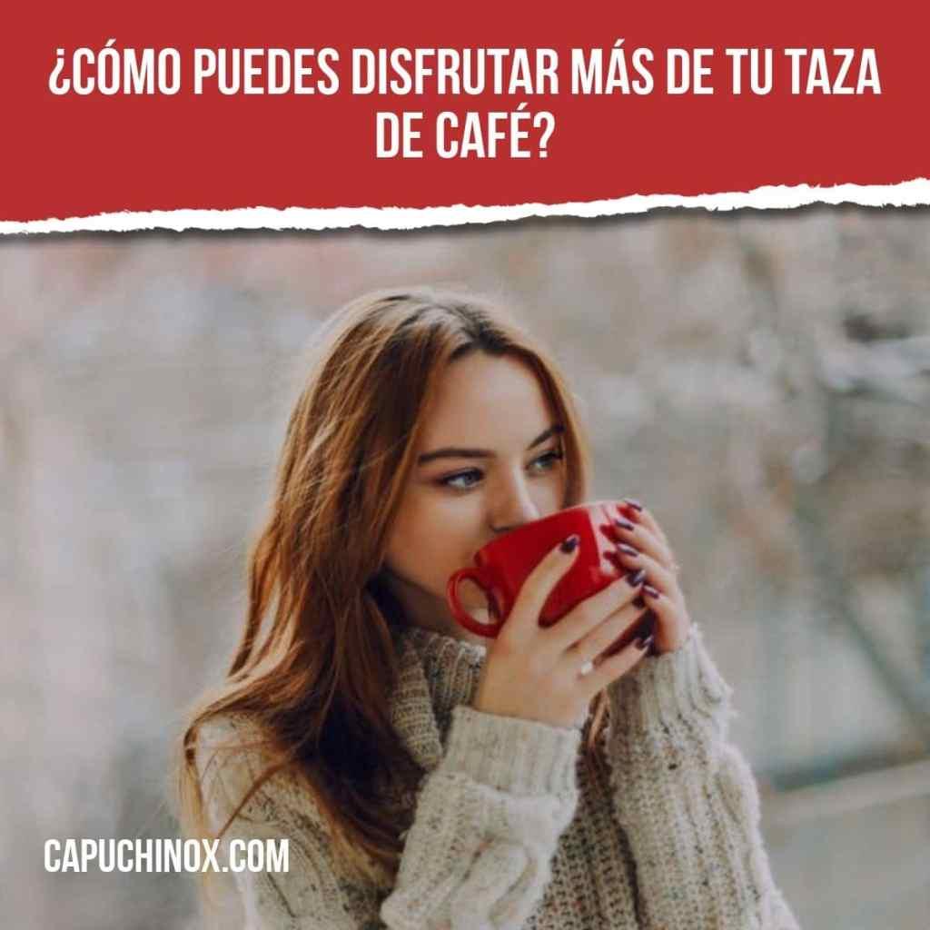 ¿Cómo puedes disfrutar más de tu taza de café?
