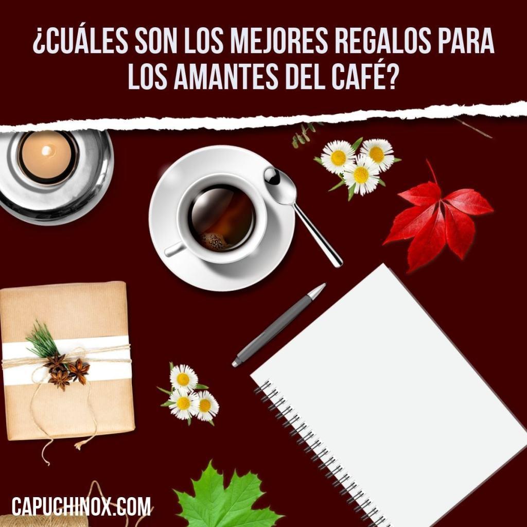 ¿Cuáles son los mejores regalos para los amantes del café?