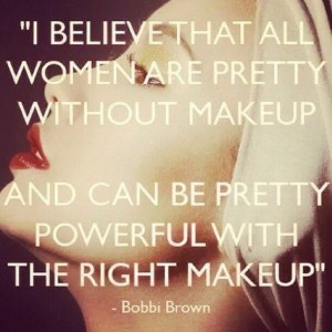 I believe all woman are pretty without makeup. And can be pretty powerful with the right makeup. - Bobbi Brown