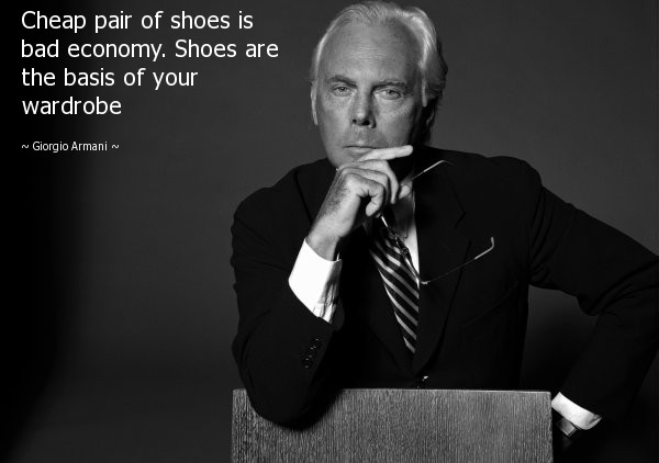 Cheap pair of shoes is bad economy. Shoes are the basis of your wardrobe - Giorgio Armani