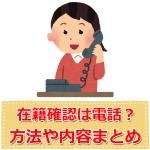 勤務先へ在籍確認の方法は電話?タイミングいつ?内容は?