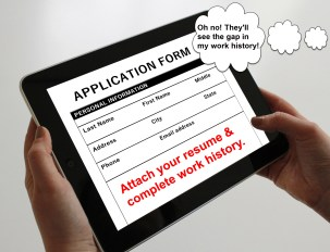 "An iPad showing an online job application form requesting a resume and complete work history. The applicant is thinking, ""Oh no! They'll see the gap in my work history!"""
