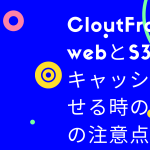 CloutFrontでwebとS3両方キャッシュさせる時の3つの注意点