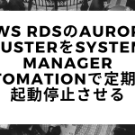 AWS RDSのAurora ClusterをSystems Manager Automationで定期的に起動停止させる