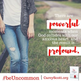 There are powerful moments when God collides with our anxious heart, and the result is... profound. #beUncommon