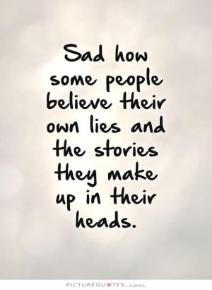 sad-how-some-people-believe-their-own-lies-and-the-stories-they-make-up-in-their-heads-quote-1