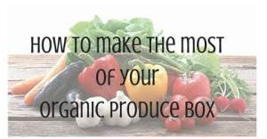 How to get max use out of your organic box