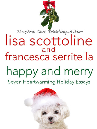 Happy and Merry: Seven Heartwarming Holiday Essays by Lisa Scottoline and Francesca Serritella