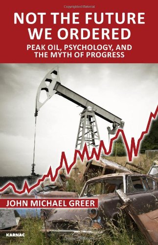 Not The Future We Ordered: Peak Oil, Psychology, and the Myth of Progress, By John Michael Greer—A Book Review By Carolyn Baker