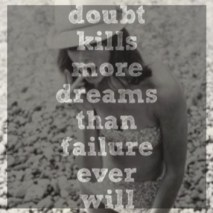 Doubt kills more Dreams than failure ever will!