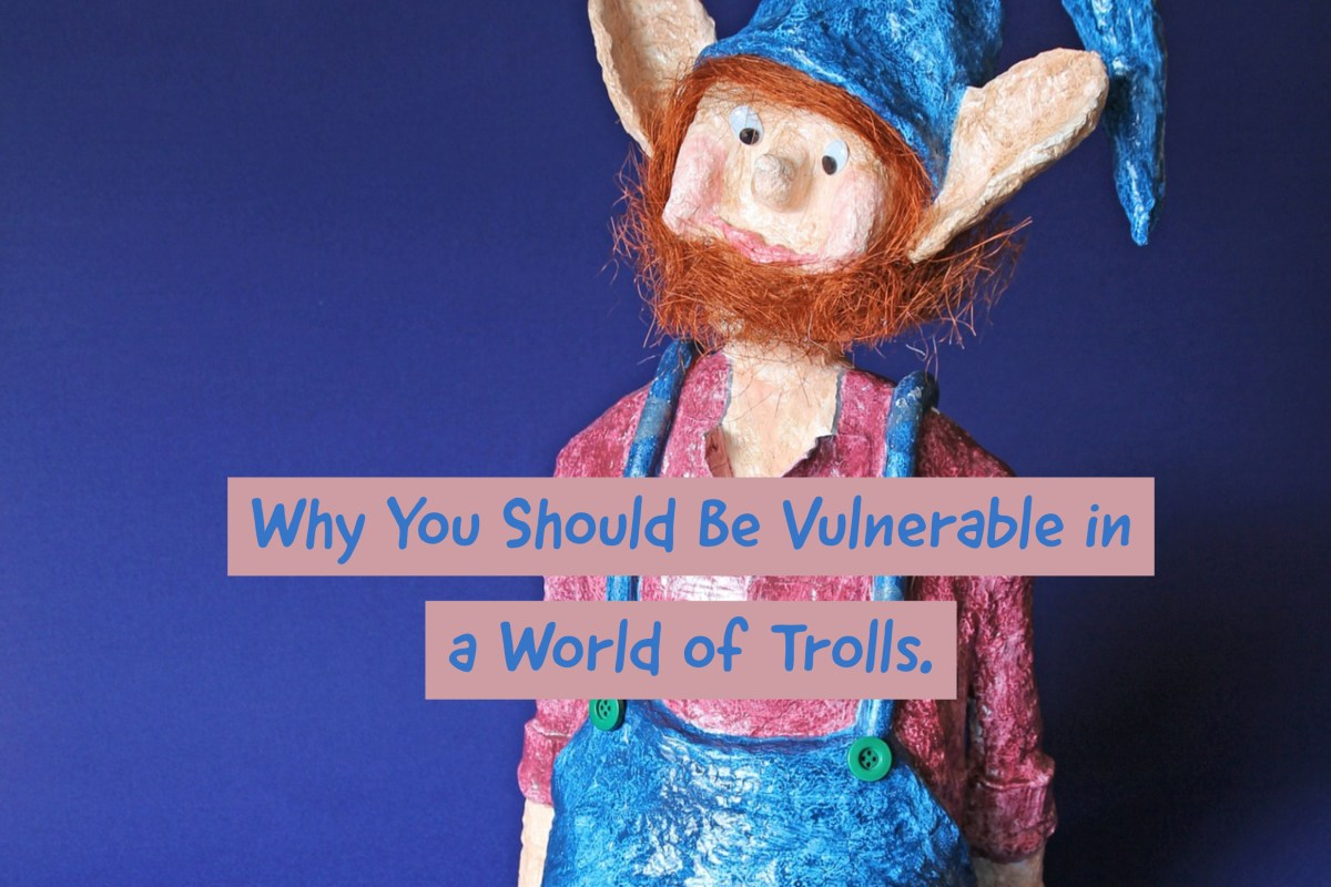 Why You Should be Vulnerable in a World of Trolls