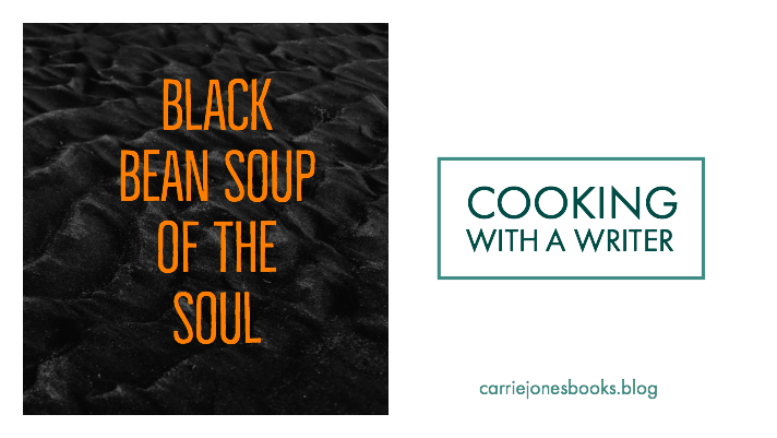 COOKING WITH A WRITER – Black Bean Soup of the Soul