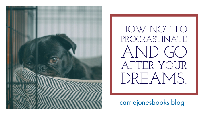 How Not to Procrastinate And Go After Your Dreams.