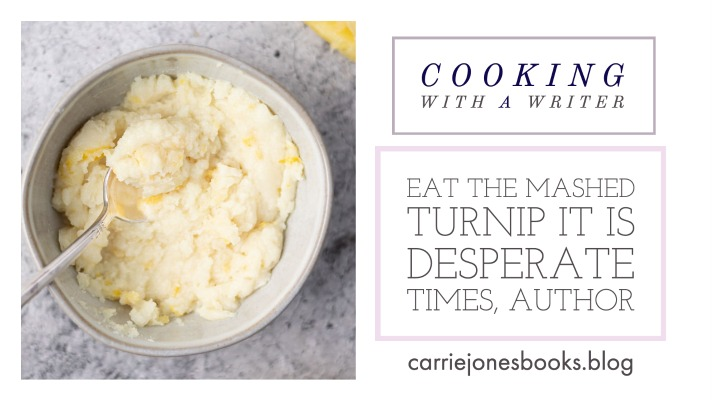 EAT THE MASHED TURNIP IT IS DESPERATE TIMES, AUTHOR - COOKING WITH A WRITER