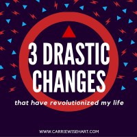3 drastic changes that have revolutionized my life
