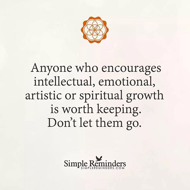 Anyone who encourages intellectual, emotional, artistic or spiritual growth is worth keeping.