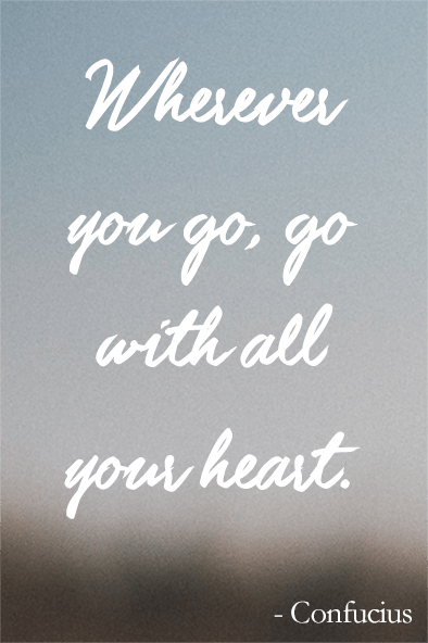 Wherever you go, go with all your heart - Confucius