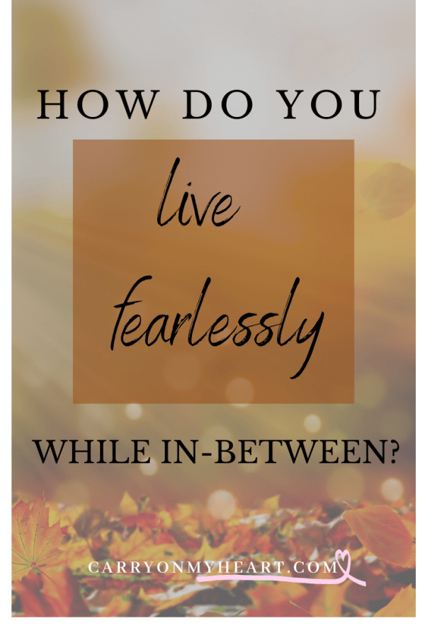 How do you live fearlessly while in-between