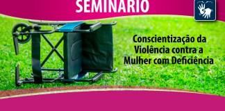 SEMINÁRIO SOBRE CONSCIENTIZAÇÃO DA VIOLÊNCIA CONTRA A MULHER COM DEFICIÊNCIA