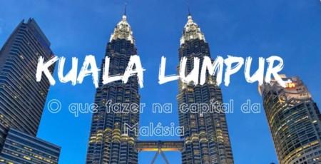 O que fazer em Kuala Lumpur – Guia Completo com Roteiros e Dicas!
