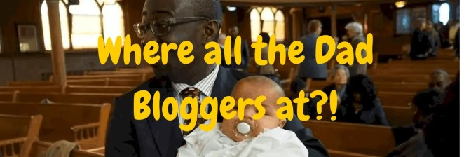 I'M NOT DEAD, I'M JUST A DAD: Where The Dad Bloggers At?