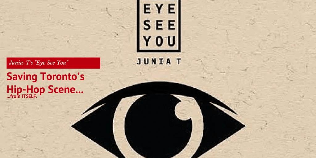 "Junia-T's ""Eye See You"" — Saving Toronto's Hip-Hop Scene from Itself!"