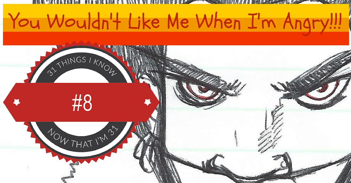 31 Things I Know Now That I'm 31- #8 — You Wouldn't Like Me When I'm Angry (Banner)