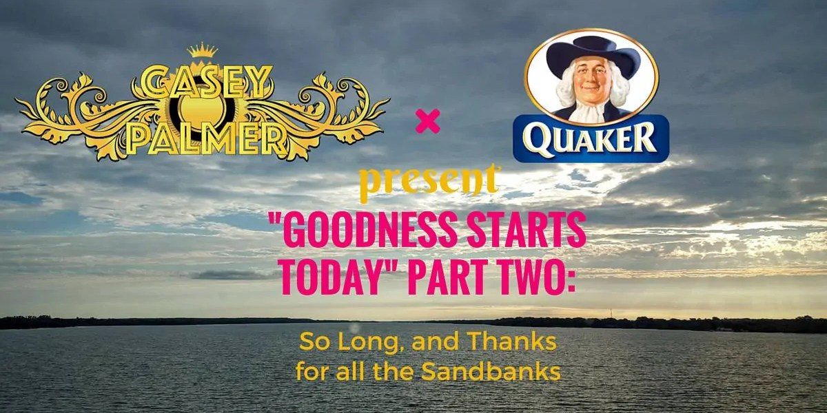 Casey Palmer x Quaker Canada Present — -Goodness Starts Today- Part Two- So Long, and Thanks for the Sandbanks