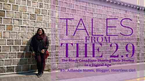 Tales from the 2.9 — The Black Canadians Sharing their Stories in a Digital Age — #5: Amanda Nunes, Blogger, Heartless Girl