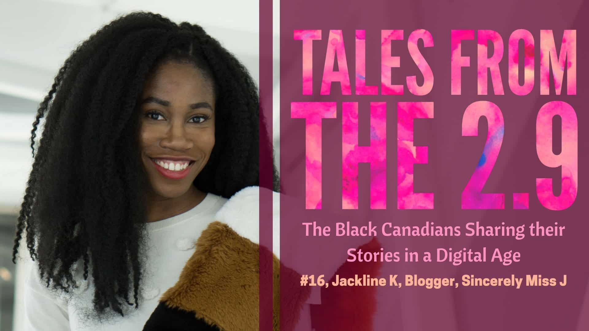 Tales from the 2.9 — The Black Canadians Sharing their Stories in a Digital Age — Vol. 2 #16, Jackline K, Blogger, Sincerely Miss J (Featured Image)