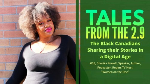 Tales from the 2.9 — The Black Canadians Sharing their Stories in a Digital Age — Vol. 2 #18, Sherika Powell, Speaker, Author, Podcaster, Rogers TV Host, -Women on the Rise-