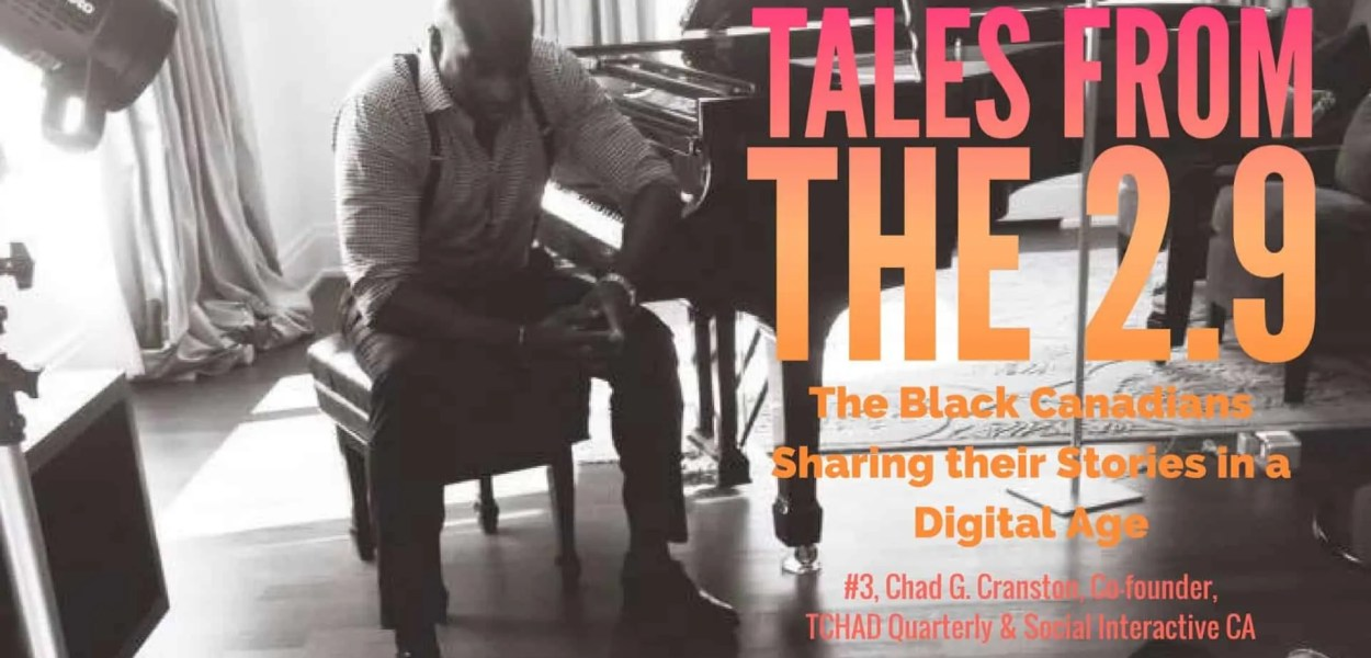 Tales from the 2.9 — The Black Canadians Sharing their Stories in a Digital Age — Vol. 2 #3, Chad G. Cranston, Co-founder, TCHAD Quarterly & Social Interactive CA (Featured Image)
