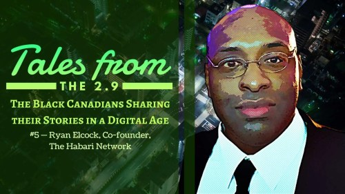 Tales from the 2.9 — The Black Canadians Sharing their Stories in a Digital Age — Vol. 2 #5 — Ryan Elcock, Co-founder, The Habari Network (Featured Image)