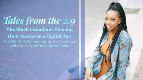 Tales from the 2.9 — The Black Canadians Sharing their Stories in a Digital Age — Vol. 2 #8, Makini Smith, Entrepreneur, Speaker, Mentor and Author of the -A Walk in My Stilettos- Series (Featured Image)