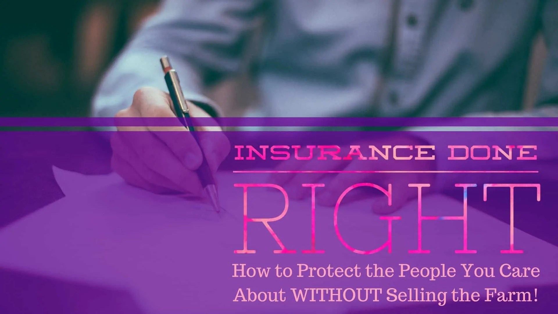 Insurance Done Right — How to Protect the People You Care About WITHOUT Selling the Farm! (Featured Image)