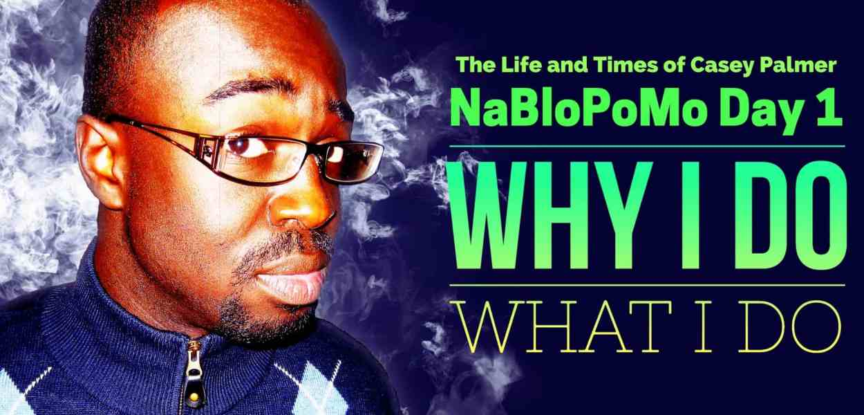 The Life and Times of Casey Palmer — NaBloPoMo, Day 1 — Why I Do What I Do. (Featured Image)