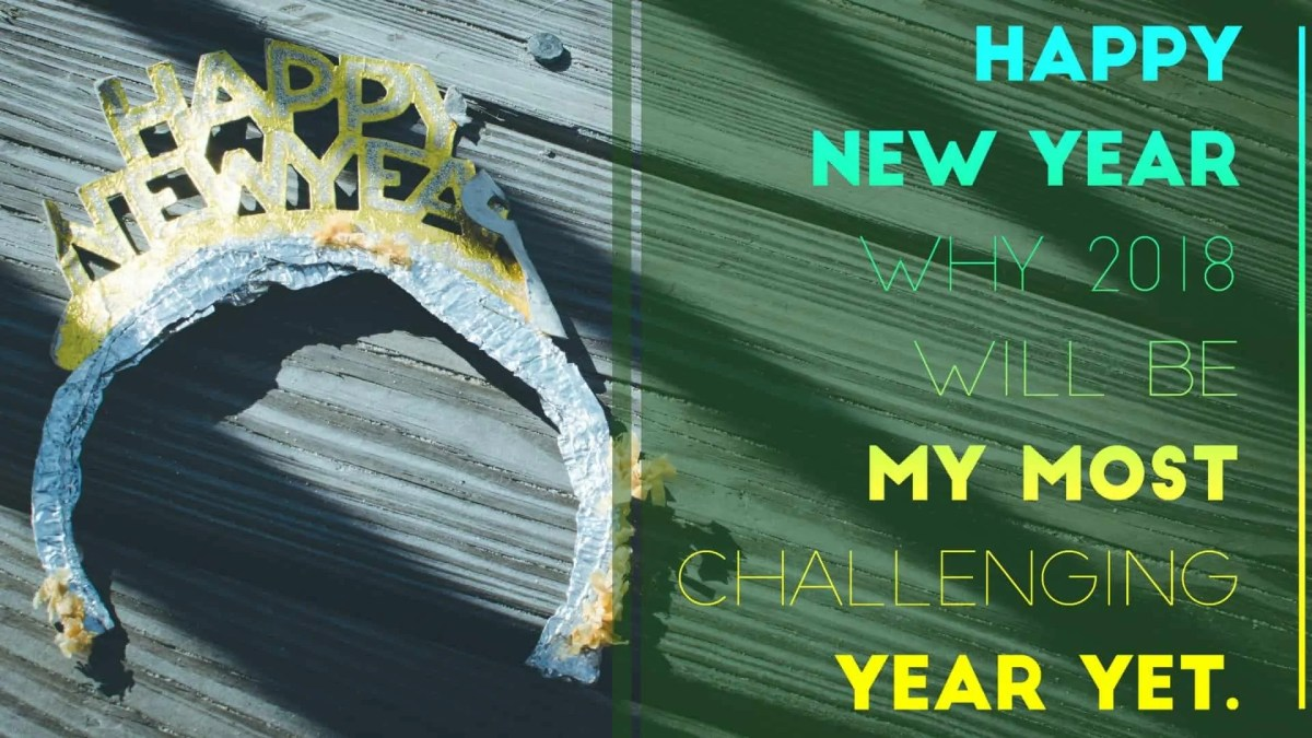 The Life and Times of Casey Palmer — HAPPY NEW YEAR — Why 2018 Will Be My Most CHALLENGING Year YET. (Featured Image)