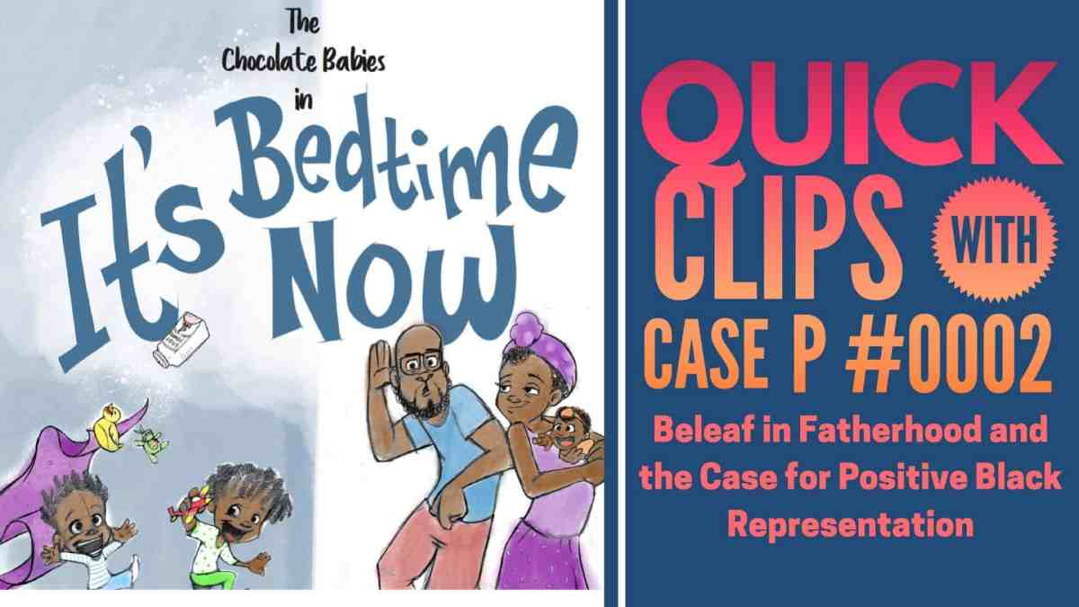 Quick Clips with Case P #0002 — Beleaf in Fatherhood and the Case for Positive Black Representation (Featured Image)