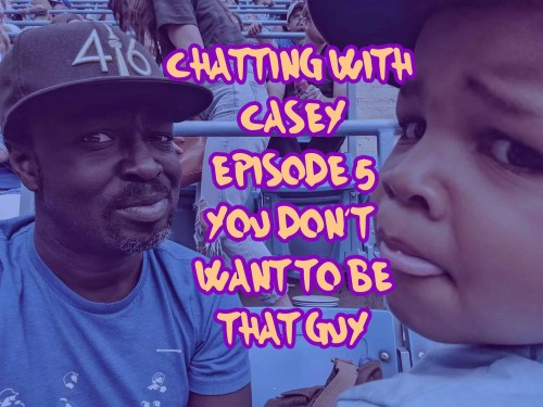 Chatting with Casey 0005 — You Don't Want to be That Guy (Featured Image)