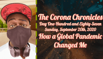 The Corona Chronicles | Day One-Hundred and Eighty-Seven | Sunday, September 20th, 2020 | How a Global Pandemic Changed Me (Featured Image)