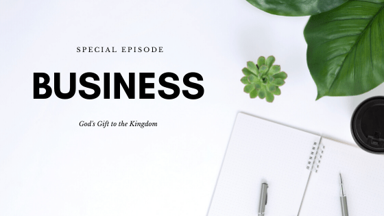 Special Episode: Business God's Gift to the Kingdom